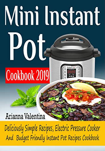 Mini Instant Pot Cookbook  2019: Deliciously Simple Recipes, Electric Pressure Cooker, and Budget Friendly Instant Pot Recipes Cookbook by Arianna  Valentina