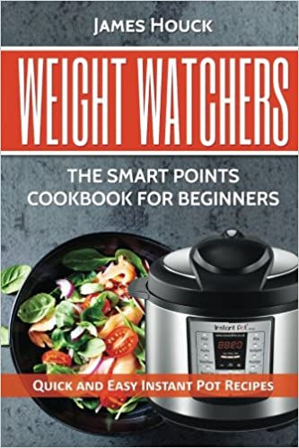 Weight Watchers: Weight Watchers Instant Pot Cookbook: Smart Points Beginners Guide with Quick and Easy Recipes