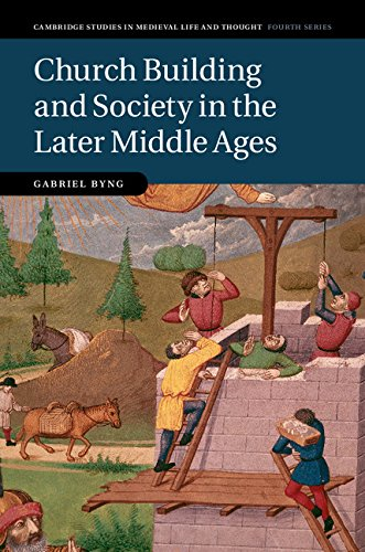 Church Building and Society in the Later Middle Ages (Cambridge Studies in Medieval Life and Thought: Fourth Series Book 107) (In The Later Middle Ages The Church)