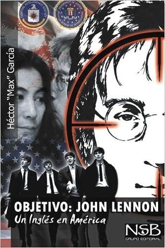 objetivo john lennon un ingles en america el asesinato de john lennon sigue siendo un misterio hay muchas tesis que tratan de explicar su vil sus propias conclusiones spanish edition