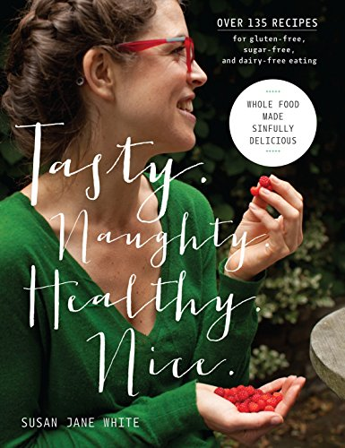 (Tasty. Naughty. Healthy. Nice.: Whole Food Made Sinfully Delicious-Over 135 Recipes for Wheat-Free, Sugar-Free, and Dairy-Free Eating )