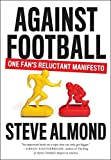 against football - Against Football: One Fan's Reluctant Manifesto