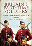 Britain's Part-Time Soldiers: The Amateur Military Tradition 1558-1945