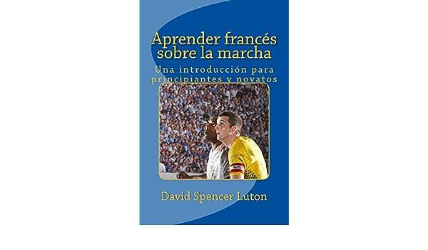 Aprender francés sobre la marcha: Una introducción para principiantes y novatos (Spanish Edition) - Kindle edition by David Spencer Luton.