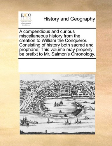 Download A compendious and curious miscellaneous history from the creation to William the Conqueror. Consisting of history both sacred and prophane; This ... be prefixt to Mr. Salmon's Chronology. pdf epub
