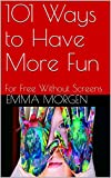 101 Ways to Have More Fun: For Free Without Screens