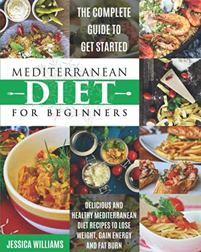Mediterranean Diet for Beginners: The Complete Guide to Get Started Delicious and Healthy Mediterranean Diet Recipes to Lose Weight, Gain Energy and Fat Burn. (Mediterranean Diet Cookbook)
