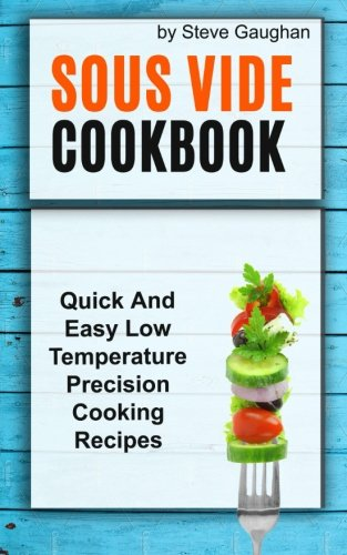Sous Vide Cookbook: Quick And Easy Low Temperature Precision Cooking Recipes by Steve Gaughan