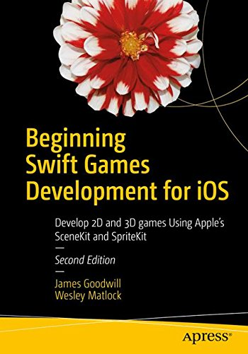 Beginning Swift Games Development for iOS: Develop 2D and 3D games Using Apple's SceneKit and SpriteKit by Apress