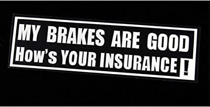 MY BRAKES ARE GOOD IS YOUR INSURANCE Funny Car,Window,Bumper Vinyl Decal Sticker