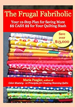 The Frugal Fabriholic: Your 12-Step Plan to Saving More Cash for Your Quilting Stash by [Peagler, Maria]