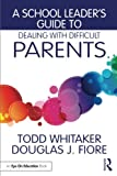 A School Leader's Guide to Dealing with Difficult Parents