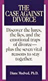 The Case Against Divorce: Discover the Lures, the Lies, and the Emotional Traps of Divorce-Plus the Seven Vital Reasons to Stay Together