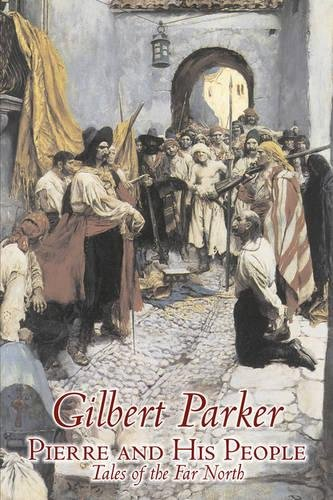 Download Pierre and His People, Tales of the Far North by Gilbert Parker, Fiction, Literary, Action & Adventure pdf