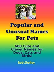 600+ Popular and Unusual Names For Pets: Cute and Clever Names for Dogs, Cats and Birds! (English Edition)