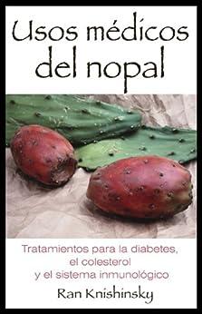 Usos médicos del nopal: Tratamientos para la diabetes, el colesterol y el sistema inmunológico (Spanish Edition) by [Knishinsky, Ran]