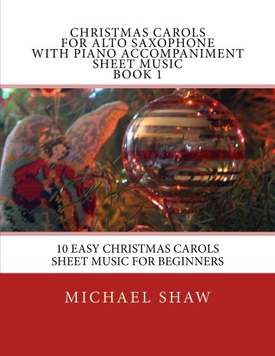 (Christmas Carols For Alto Saxophone With Piano Accompaniment Sheet Music Book 1: 10 Easy Christmas Carols Sheet Music For Beginners (Volume 1))