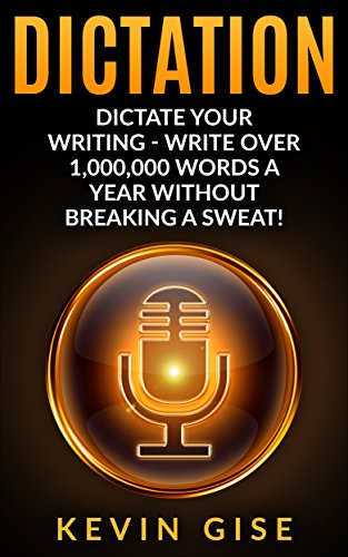 Dictation: Dictate Your Writing - Write Over 1,000,000 Words A Year Without Breaking A Sweat! (Writing Habits, Write Faster, Productivity, Speech Recognition Software, Dragon Naturally Speaking) by [Gise, Kevin]