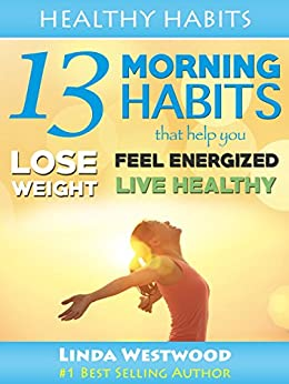 Healthy Habits Vol 1: 13 Morning Habits That Help You Lose Weight, Feel Energized & Live Healthy! by [Westwood, Linda]