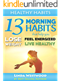 Healthy Habits Vol 1: 13 Morning Habits That Help You Lose Weight, Feel Energized & Live Healthy!