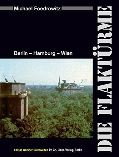 Die Flaktürme: Berlin - Hamburg - Wien (Dieses Buch enthält mehr als 400 Fotografien und Grafiken!)