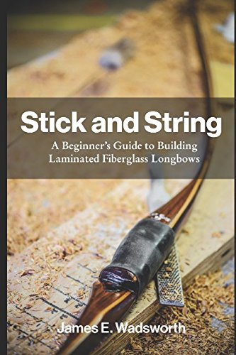 (Stick and String: A Beginner's Guide to Building Laminated Fiberglass Longbows (Full Color Illustrated Edition))