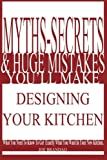 Myths,Secrets, & Huge Mistakes You'll Make Designing Your Kitchen: What You Need To Know To Get Exactly What You Want In Your New Kitchen.