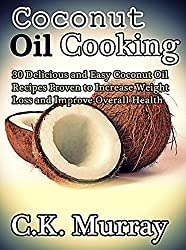 Coconut Oil Cooking - 30 Delicious and Easy Coconut Oil Recipes Proven to Increase Weight Loss and Improve Overall Health: (Coconut Oil, Coconut, Cookbook, ... Cooking Recipes, Cookbook) (English Edition)