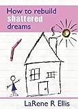 How to Rebuild Shattered Dreams, LaRene Ellis, 0975462229