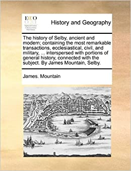 Book The history of Selby, ancient and modern: containing the most remarkable transactions, ecclesiastical, civil, and military, ... interspersed with ... with the subject. By James Mountain, Selby.