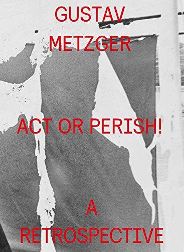 Gustav Metzger: Act or Perish!: A Retrospective