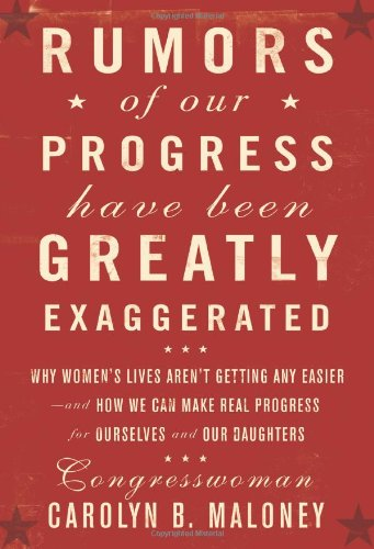 Rumors of Our Progress Have Been Greatly Exaggerated: Why Women's Lives Aren't Getting Any Easier--And How We Can Make R