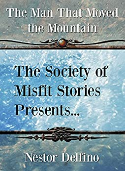 The Society of Misfit Stories Presents: The Man That Moved the Mountain by [Delfino, Nestor]