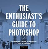 The Enthusiast's Guide to Photoshop: 64 Photographic Principles You Need to Know