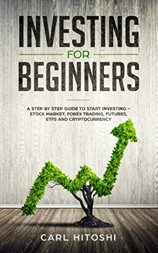 Investing for beginners: A Step By Step Guide to Start Investing - Stock Market, Forex Trading, Futures, ETFs and Cryptocurrency: The Ultimate Guide to Getting Started