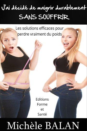 J'ai décidé de maigrir durablement SANS SOUFFRIR: Les solutions efficaces pour pedre vraiment du poids (French Edition)
