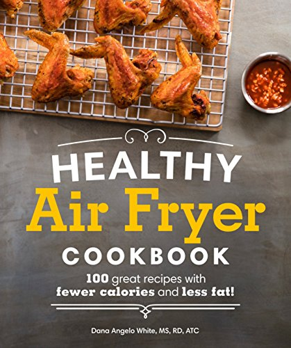 Healthy Air Fryer Cookbook: 100 Great Recipes with Fewer Calories and Less Fat by Dana Angelo White MS  RD  AT