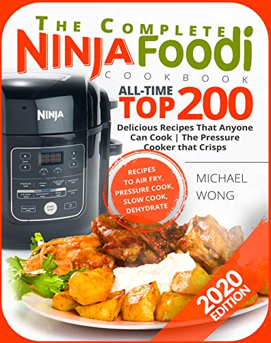 The Complete Ninja Foodi Cookbook: All-Time Top 200 Delicious Recipes That Anyone Can Cook | The Pressure Cooker that Crisps | Recipes to Air Fry, Pressure Cook, Dehydrate | Ninja Foodi Cookbook by [Wong, Michael ]