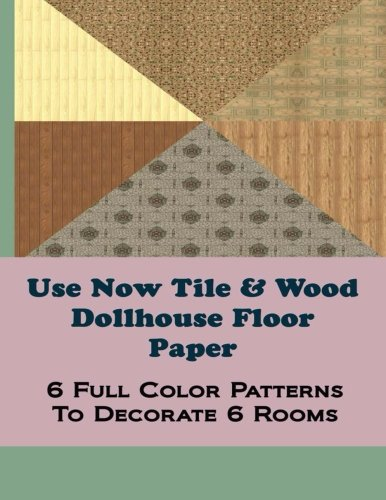 Use Now Tile  Wood Dollhouse Floor Paper: 6 Full Color Patterns To Decorate 6 Rooms (Use Now Dollhouse Floor Paper) (Volume 3)