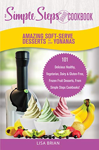 Amazing Soft-Serve Desserts for the Yonanas: A Simple Steps Brand Cookbook: 101 Delicious Healthy, Vegetarian, Dairy & Gluten-Free, Frozen Fruit Desserts, ... Desserts & Soft Serve Makers Book 1)