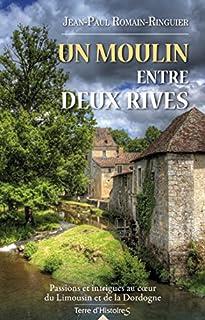 Un moulin entre deux rives : passions et intrigues au coeur du Limousin et de la Dordogne, Romain-Ringuier, Jean-Paul