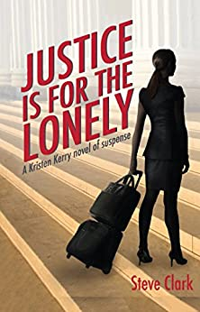 Justice Is for the Lonely: A Kristen Kerry Novel by [Clark, Steve]