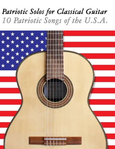 Patriotic Songs Guitar - Patriotic Solos for Classical Guitar: 10 Patriotic Songs of the U.S.A. (In Standard Notation and Tablature)