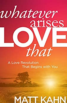 Whatever Arises, Love That: A Love Revolution That Begins with You by [Kahn, Matt]