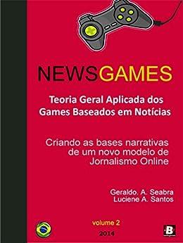 NewsGames - Teoria Geral Aplicada dos Games Baseados em Notícias: Criando as bases narrativas de um novo modelo de Jornalismo Online (Teorias dos NewsGames Livro 2) por [Seabra, Geraldo A.]