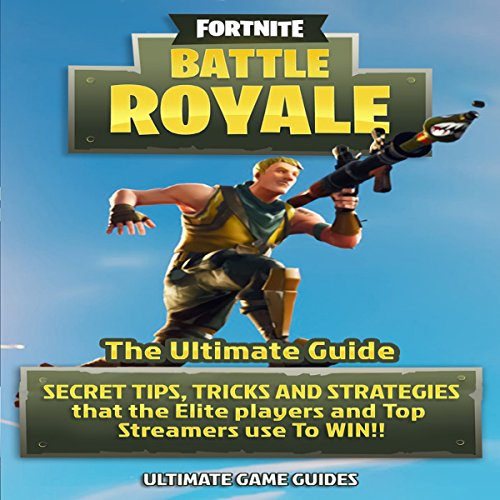 Fortnite Battle Royale: The Ultimate Guide: Secret Tips, Tricks and Strategies That the Elite Players and Top Streamers Use to Win