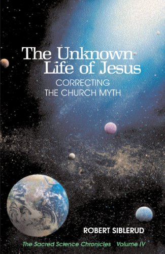The Unknown Life of Jesus: Correcting the Church Myth (The Sacred Science Chronicles Book 4)