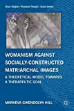 Womanism against Socially Constructed Matriarchal Images: A Theoretical Model toward a Therapeutic Goal (Black Religion/Womanist Thought/Social Justice)