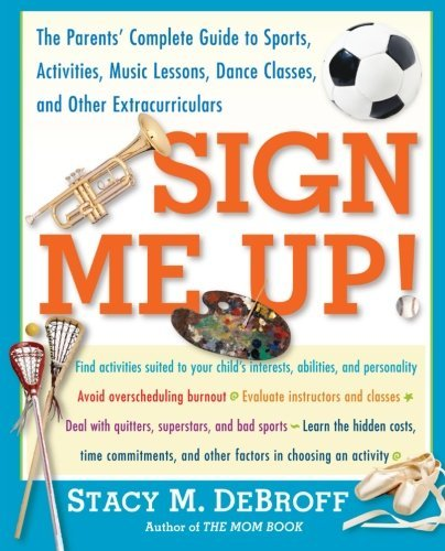 Sign Me Up!: The Parents' Complete Guide to Sports, Activities, Music Lessons, Dance Classes, and Other Extracurriculars by Stacy M. DeBroff (2003-08-01)