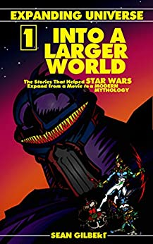 Into A Larger World: The Stories That Helped STAR WARS Expand from a Movie to a Modern Mythology (Expanding Universe Book 1) by [Gilbert, Sean]